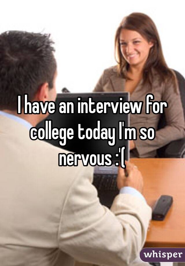 I have an interview for college today I'm so nervous :'(