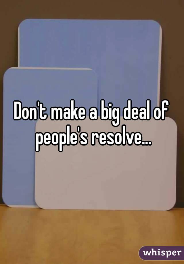 Don't make a big deal of people's resolve...