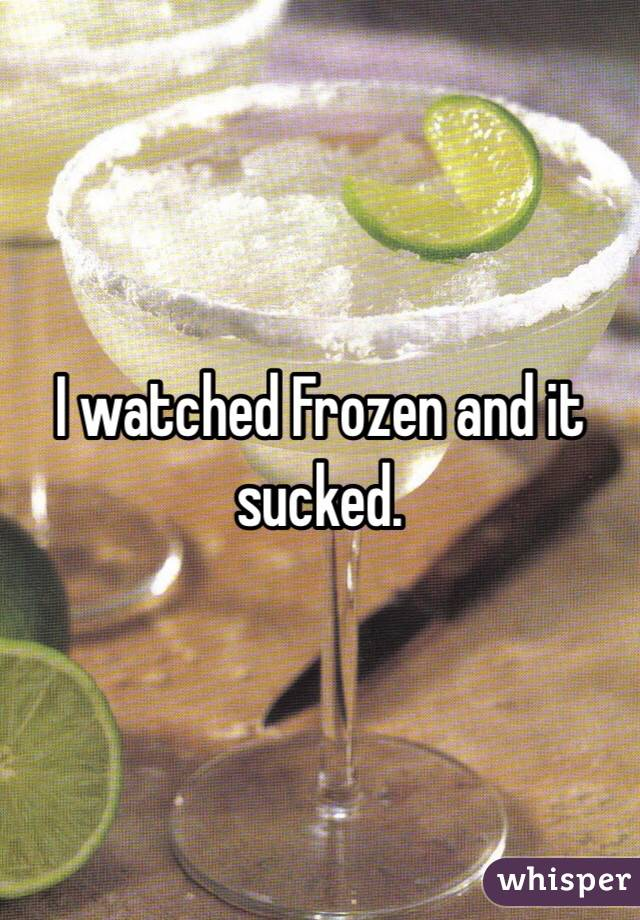 I watched Frozen and it sucked.