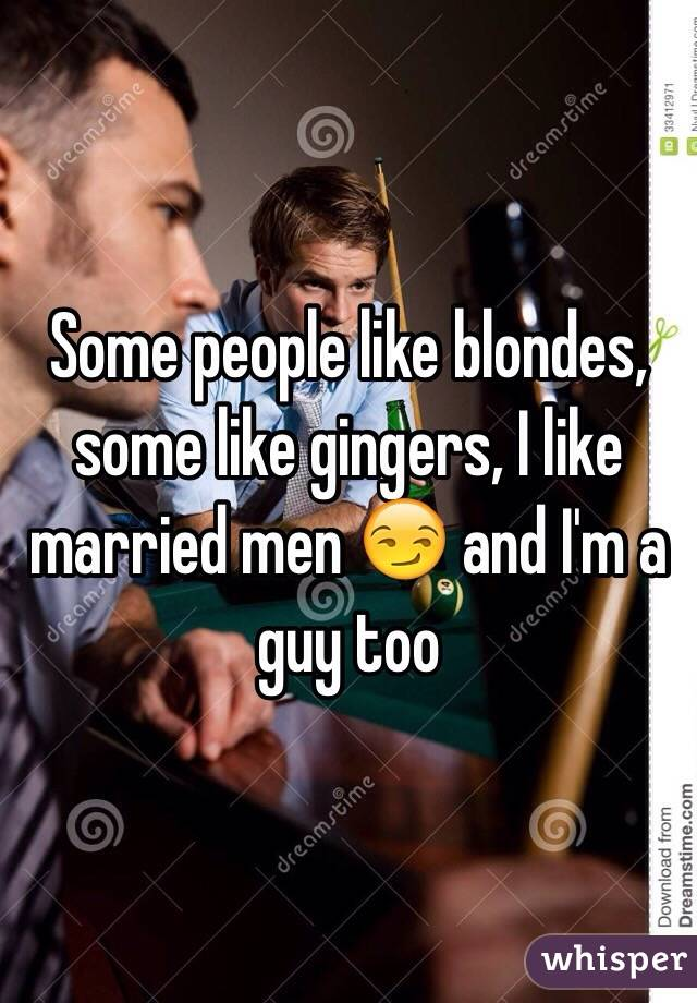 Some people like blondes, some like gingers, I like married men 😏 and I'm a guy too