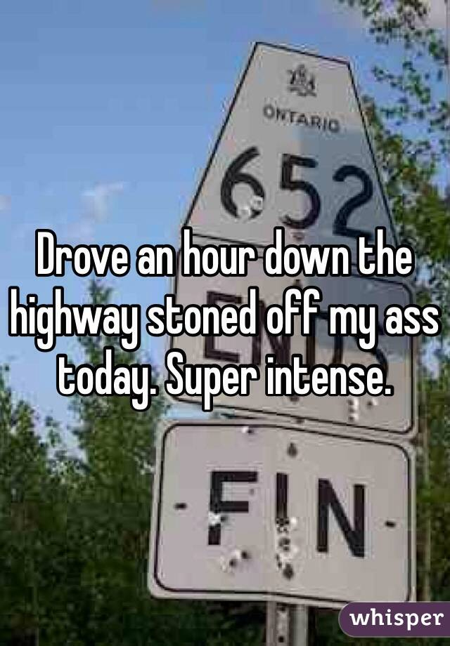 Drove an hour down the highway stoned off my ass today. Super intense.