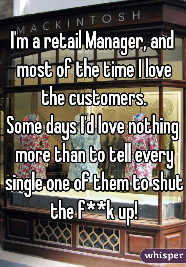 I'm a retail Manager, and most of the time I love the customers. Some days I'd love nothing more than to tell every single one of them to shut the f**k up!