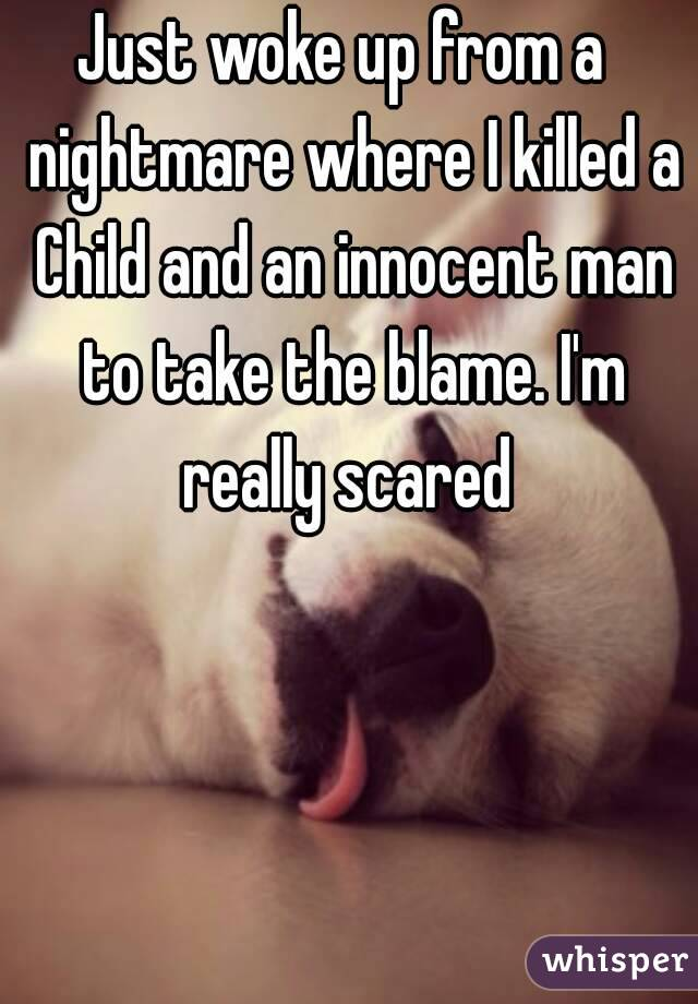 Just woke up from a  nightmare where I killed a Child and an innocent man to take the blame. I'm really scared