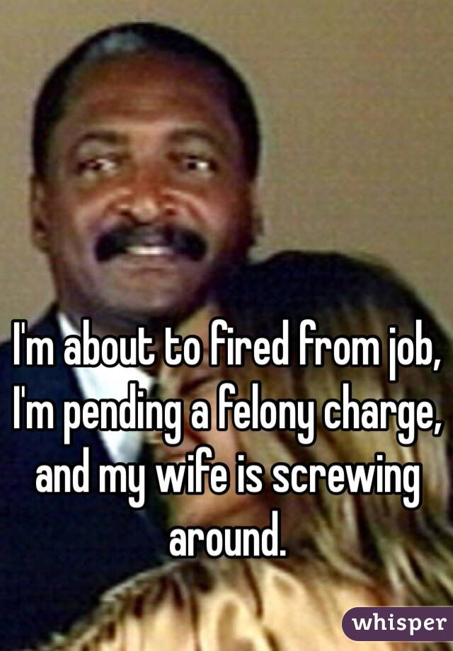 I'm about to fired from job, I'm pending a felony charge, and my wife is screwing around.