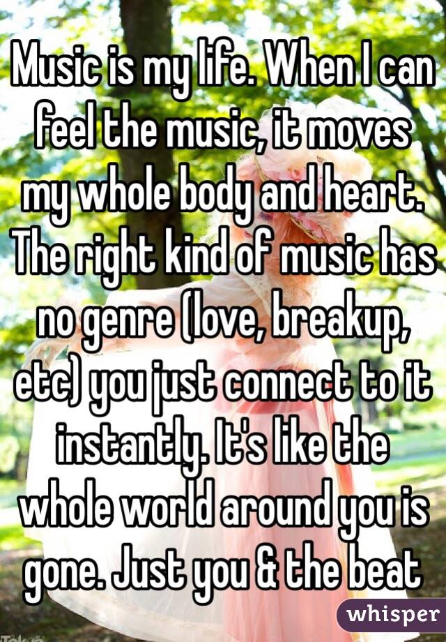 Music is my life. When I can feel the music, it moves my whole body and heart. The right kind of music has no genre (love, breakup, etc) you just connect to it instantly. It's like the whole world around you is gone. Just you & the beat