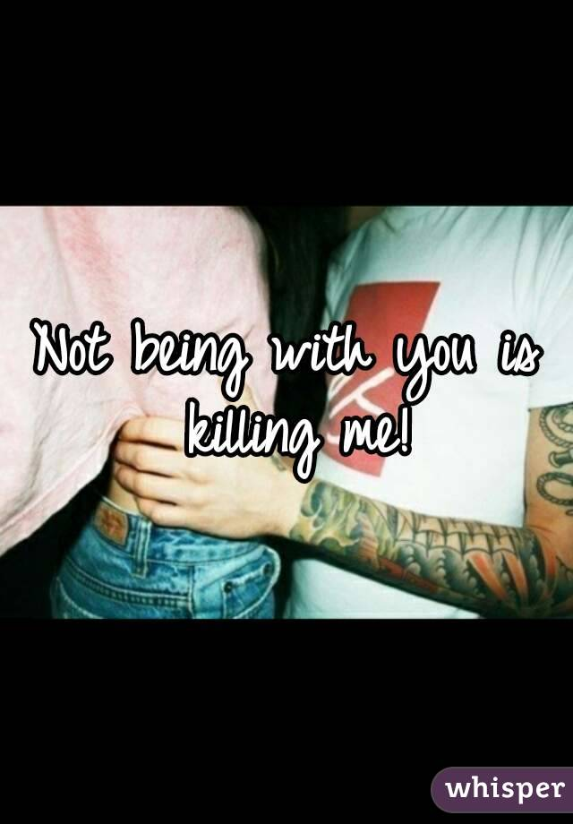 Not being with you is killing me!