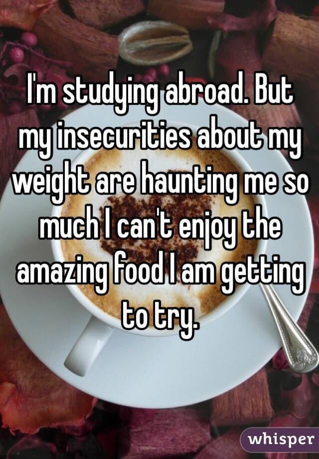 I'm studying abroad. But my insecurities about my weight are haunting me so much I can't enjoy the amazing food I am getting to try.