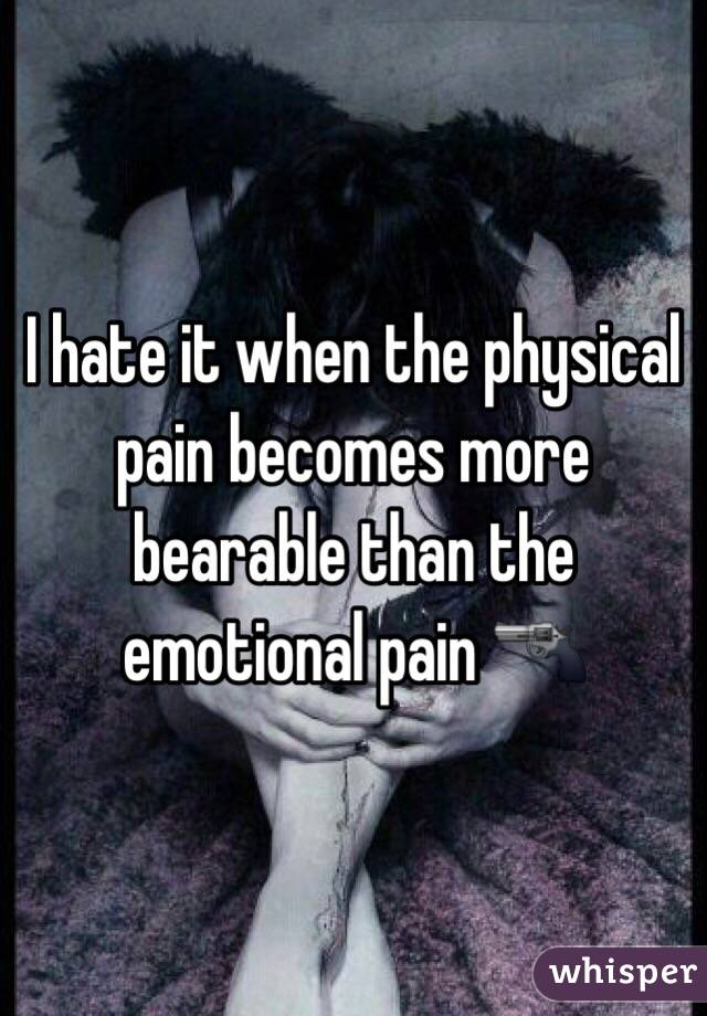 I hate it when the physical pain becomes more bearable than the emotional pain 🔫
