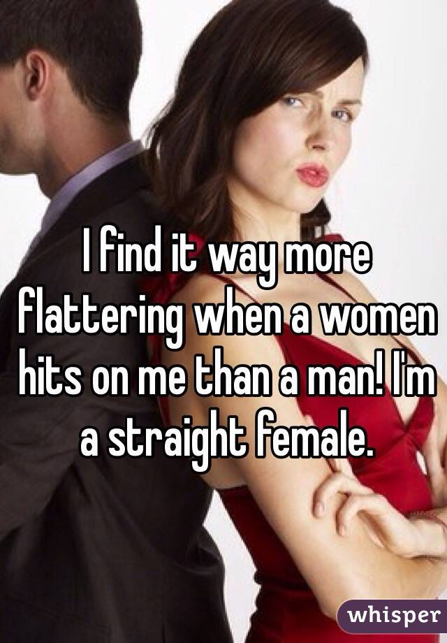 I find it way more flattering when a women hits on me than a man! I'm a straight female.