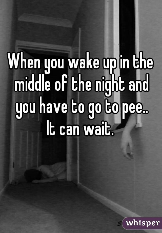 When you wake up in the middle of the night and you have to go to pee.. It can wait.