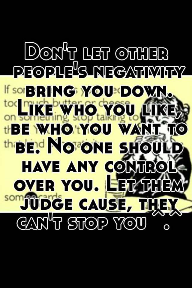 Don T Let Others Bring You Down Quotes: Don't Let Other People's Negativity Bring You Down. Like