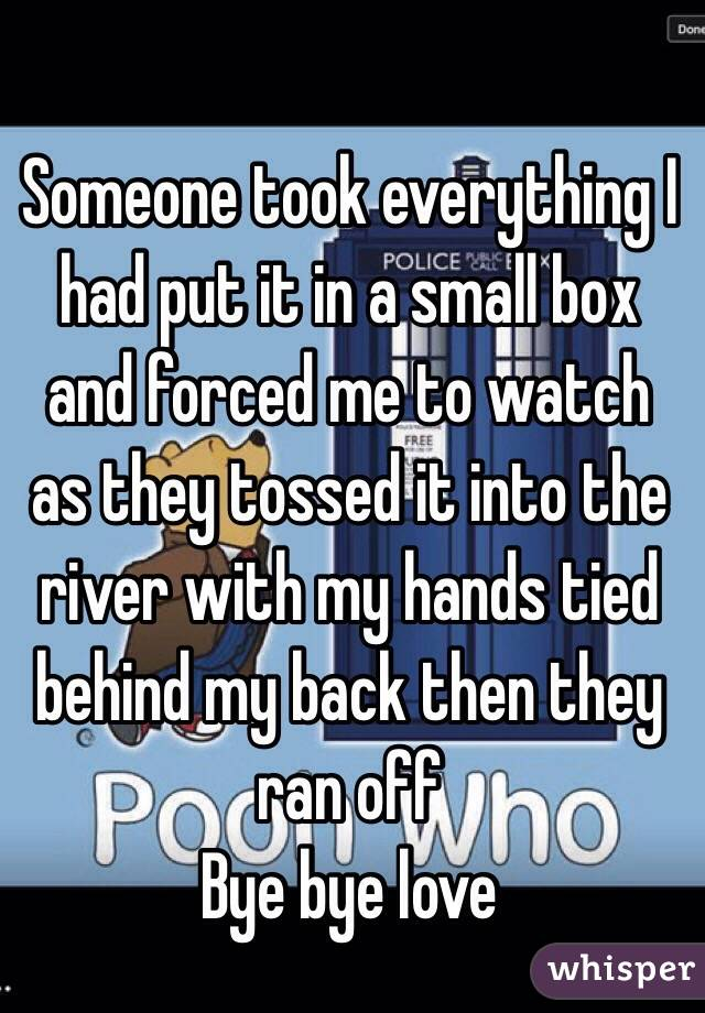 Someone took everything I had put it in a small box and forced me to watch as they tossed it into the river with my hands tied behind my back then they ran off  Bye bye love