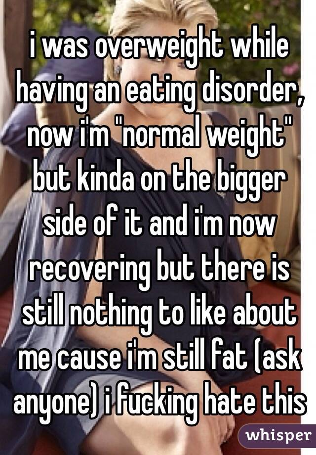 "i was overweight while having an eating disorder, now i'm ""normal weight"" but kinda on the bigger side of it and i'm now recovering but there is still nothing to like about me cause i'm still fat (ask anyone) i fucking hate this"