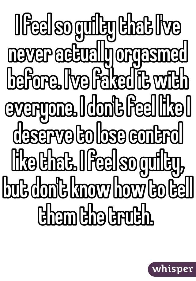 I feel so guilty that I've never actually orgasmed before. I've faked it with everyone. I don't feel like I deserve to lose control like that. I feel so guilty, but don't know how to tell them the truth.