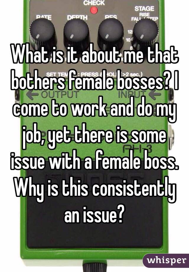 What is it about me that bothers female bosses? I come to work and do my job, yet there is some issue with a female boss. Why is this consistently an issue?