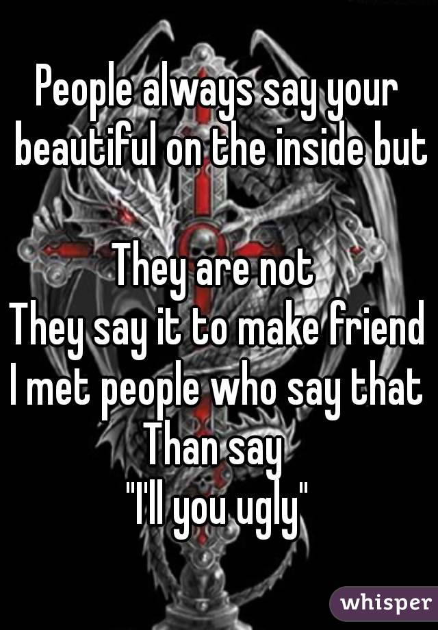 """People always say your beautiful on the inside but  They are not  They say it to make friend I met people who say that Than say  """"I'll you ugly"""""""