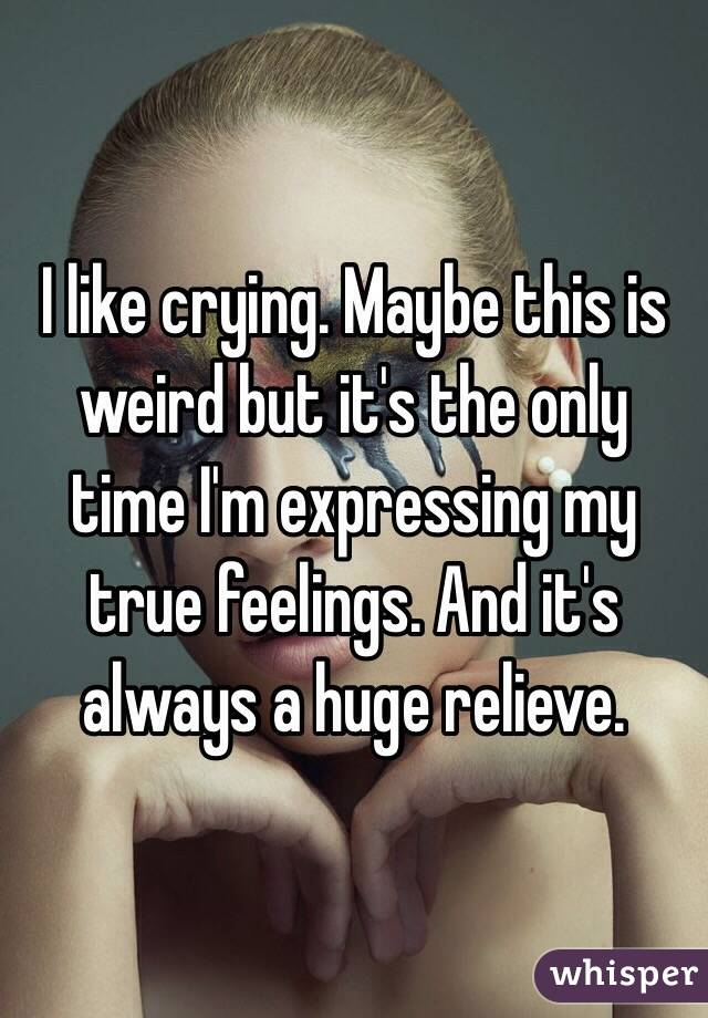 I like crying. Maybe this is weird but it's the only time I'm expressing my true feelings. And it's always a huge relieve.