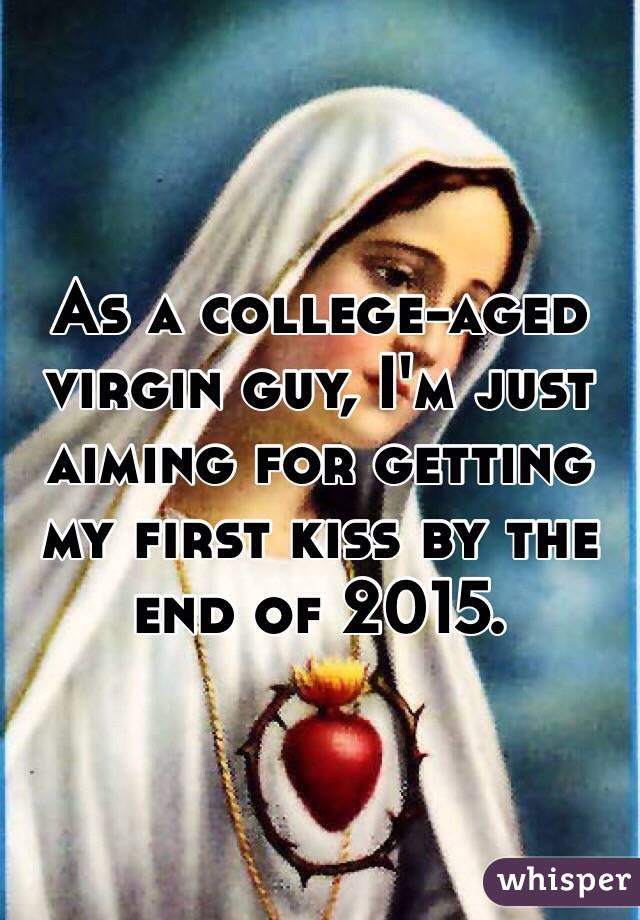 As a college-aged virgin guy, I'm just aiming for getting my first kiss by the end of 2015.