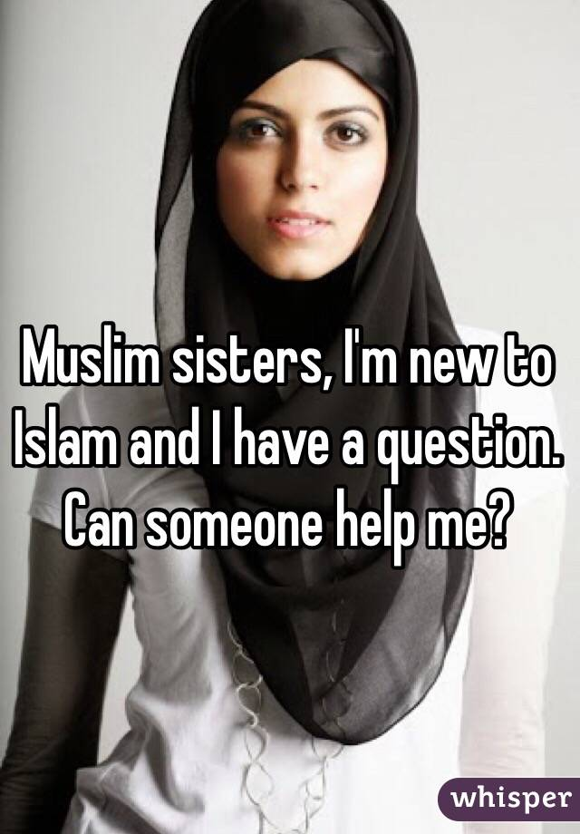 Muslim sisters, I'm new to Islam and I have a question. Can someone help me?