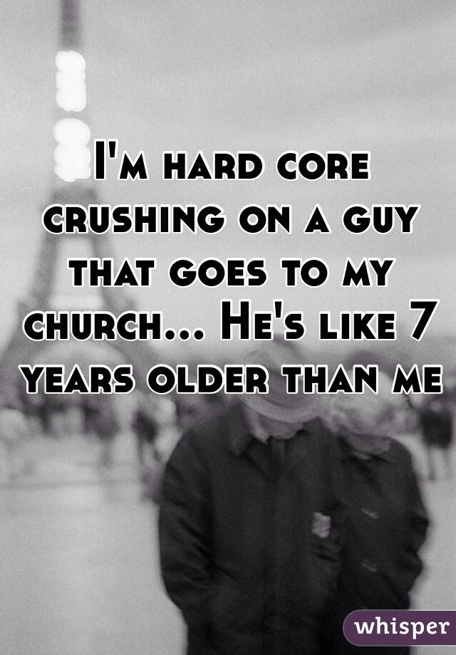 I'm hard core crushing on a guy that goes to my church... He's like 7 years older than me