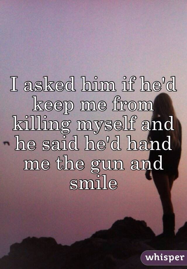 I asked him if he'd keep me from killing myself and he said he'd hand me the gun and smile