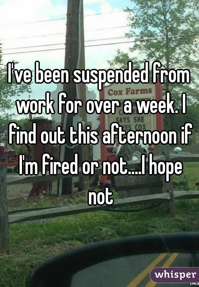 I've been suspended from work for over a week. I find out this afternoon if I'm fired or not....I hope not