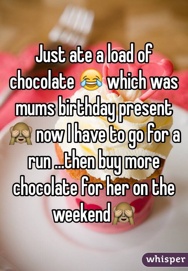 Just ate a load of chocolate 😂 which was mums birthday present 🙈 now I have to go for a run ...then buy more chocolate for her on the weekend🙈