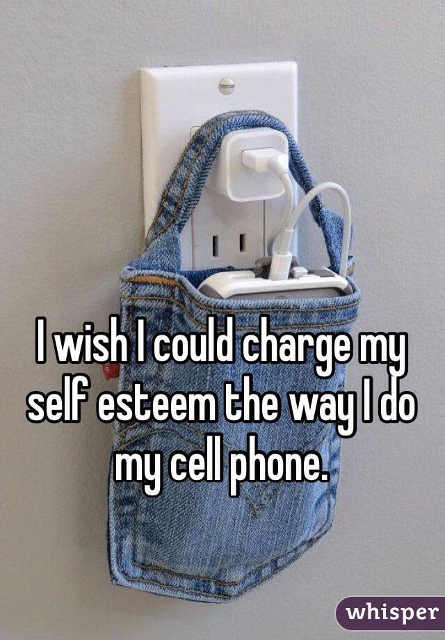 I wish I could charge my self esteem the way I do my cell phone.