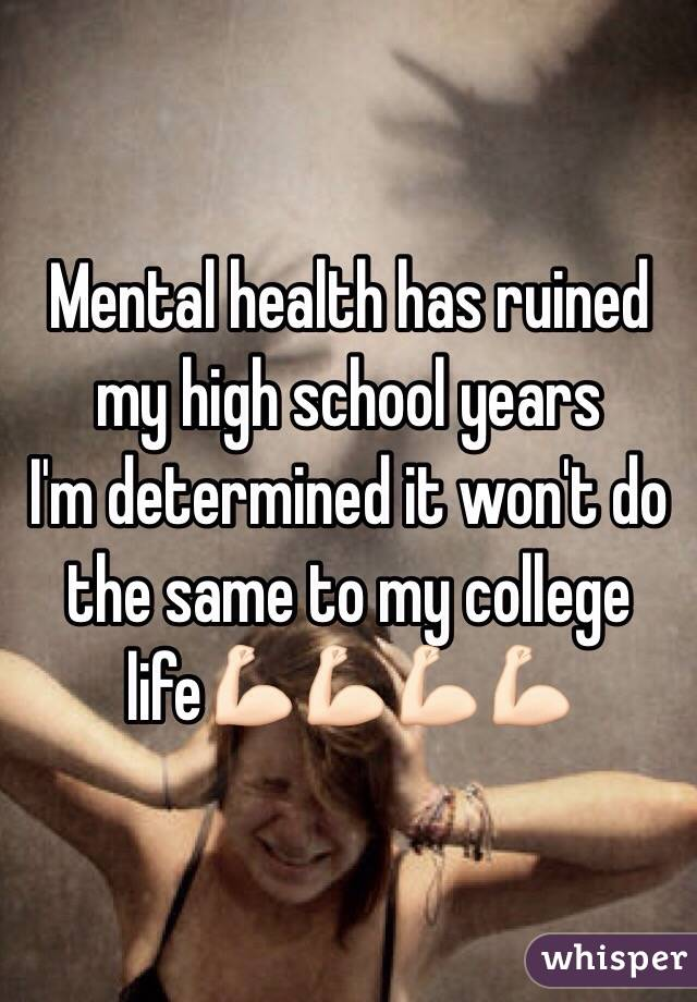 Mental health has ruined my high school years  I'm determined it won't do the same to my college life💪🏻💪🏻💪🏻💪🏻