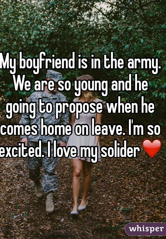 My boyfriend is in the army. We are so young and he going to propose when he comes home on leave. I'm so excited. I love my solider❤️
