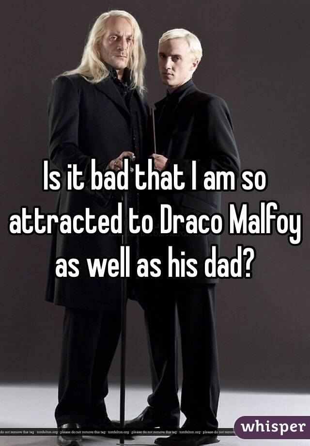 Is it bad that I am so attracted to Draco Malfoy as well as his dad?