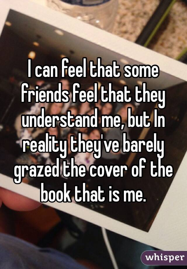 I can feel that some friends feel that they understand me, but In reality they've barely grazed the cover of the book that is me.