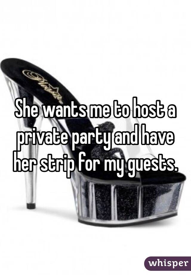 She wants me to host a private party and have her strip for my guests.