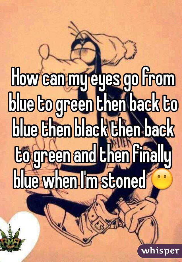 How can my eyes go from blue to green then back to blue then black then back to green and then finally blue when I'm stoned 😶
