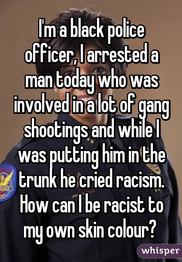 I'm a black police officer, I arrested a man today who was involved in a lot of gang shootings and while I was putting him in the trunk he cried racism. How can I be racist to my own skin colour?