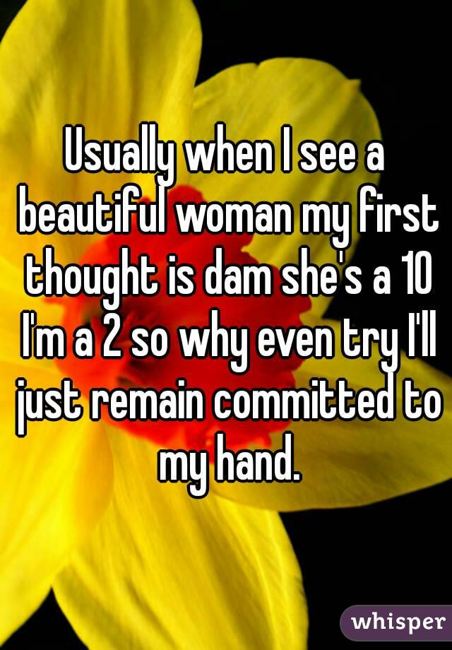 Usually when I see a beautiful woman my first thought is dam she's a 10 I'm a 2 so why even try I'll just remain committed to my hand.