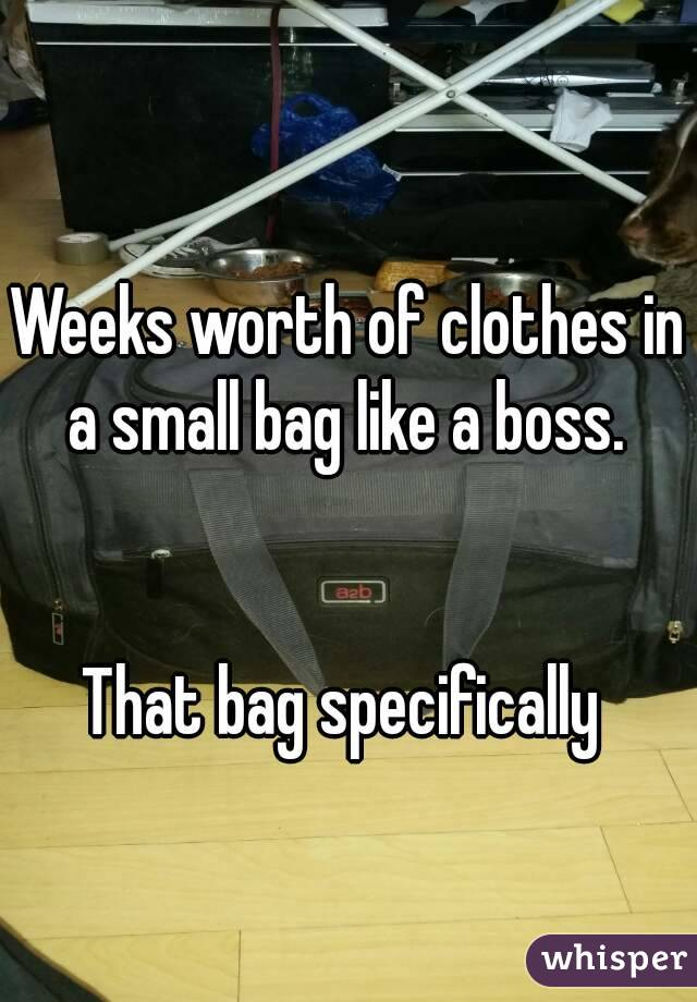 Weeks worth of clothes in a small bag like a boss.    That bag specifically
