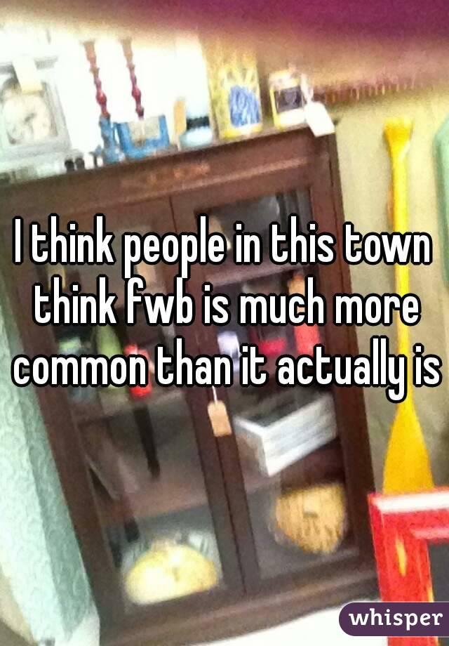 I think people in this town think fwb is much more common than it actually is