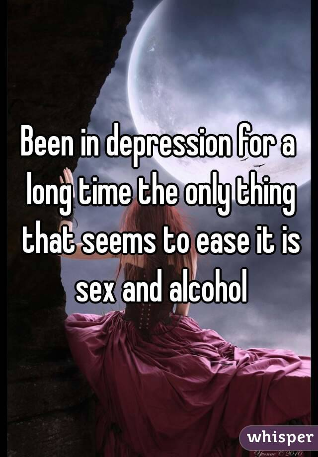 Been in depression for a long time the only thing that seems to ease it is sex and alcohol