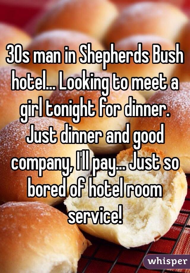 30s man in Shepherds Bush hotel... Looking to meet a girl tonight for dinner. Just dinner and good company, I'll pay... Just so bored of hotel room service!