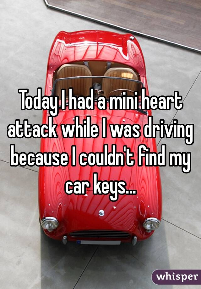 Today I had a mini heart attack while I was driving because I couldn't find my car keys...