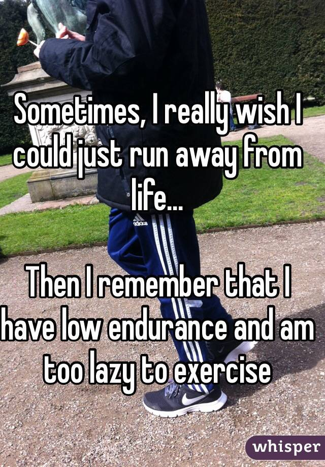 Sometimes, I really wish I could just run away from life...  Then I remember that I have low endurance and am too lazy to exercise