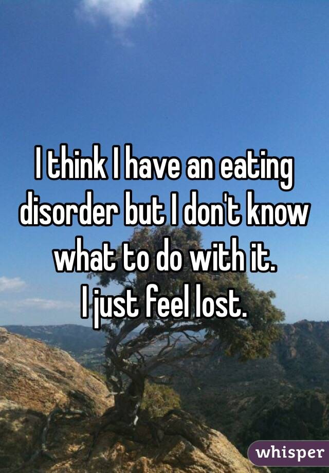 I think I have an eating disorder but I don't know what to do with it.  I just feel lost.
