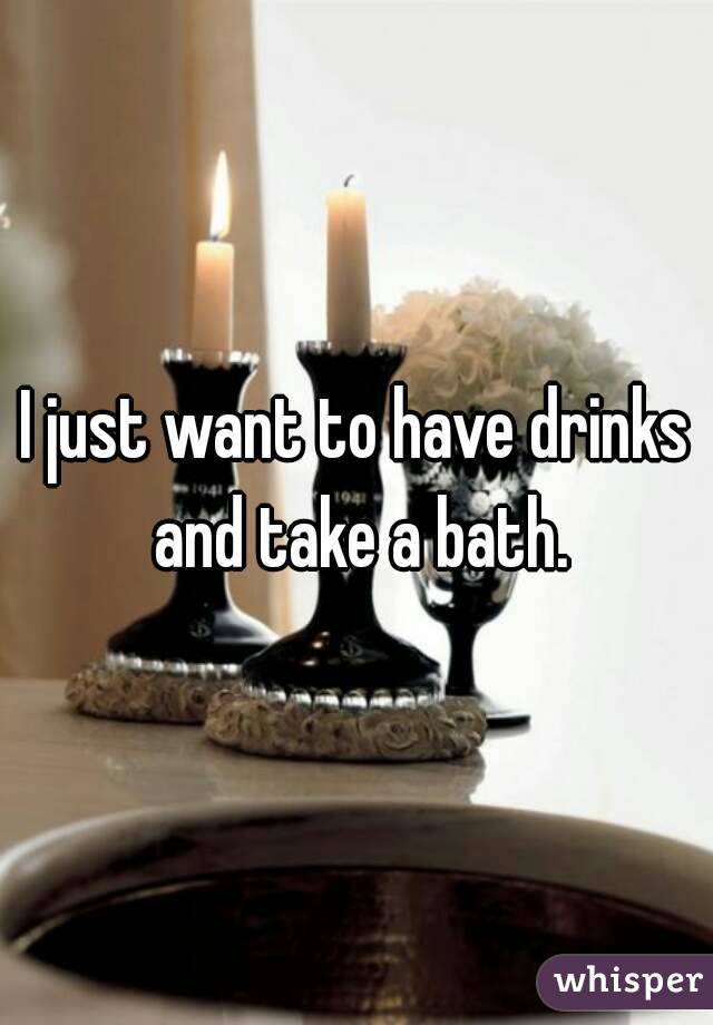 I just want to have drinks and take a bath.