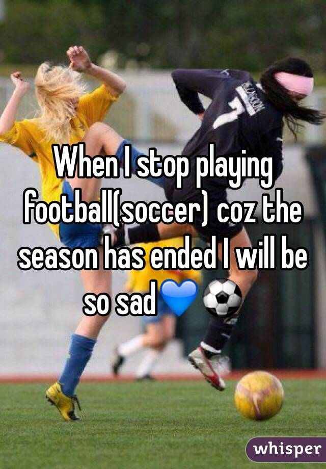 When I stop playing football(soccer) coz the season has ended I will be so sad💙⚽️