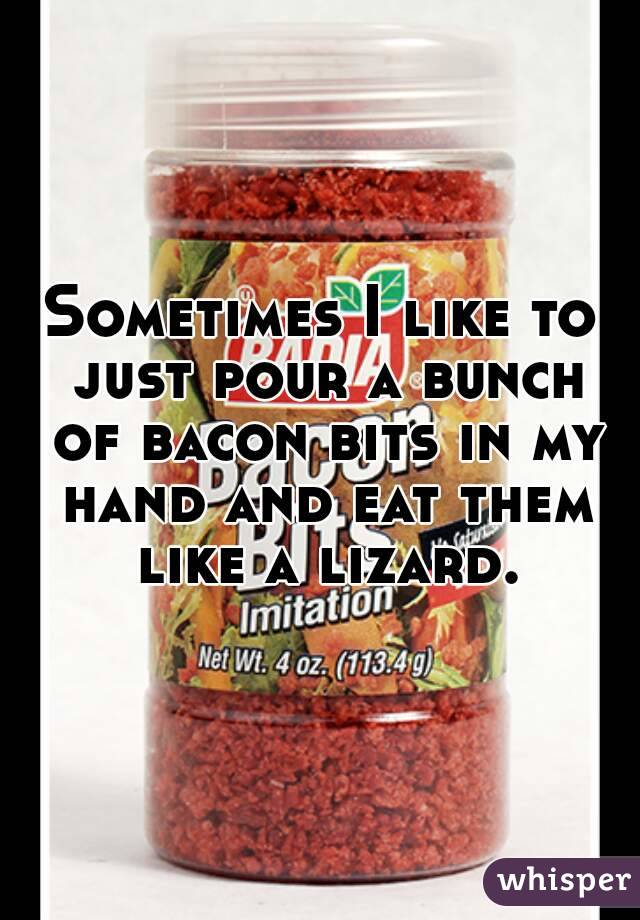 Sometimes I like to just pour a bunch of bacon bits in my hand and eat them like a lizard.