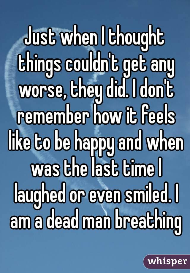 Just when I thought things couldn't get any worse, they did. I don't remember how it feels like to be happy and when was the last time I laughed or even smiled. I am a dead man breathing