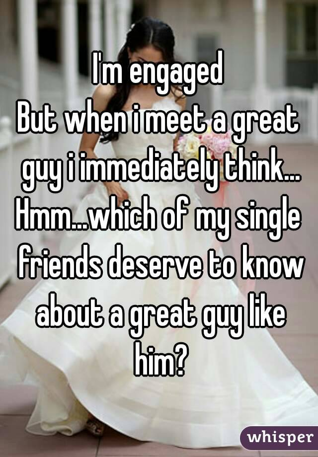 I'm engaged But when i meet a great guy i immediately think... Hmm...which of my single friends deserve to know about a great guy like him?