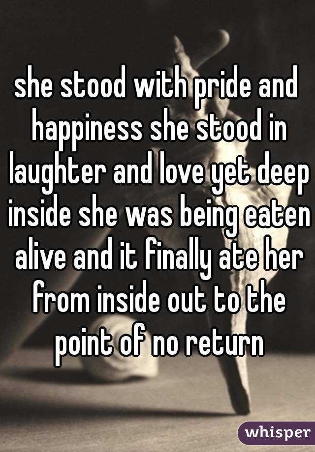 she stood with pride and happiness she stood in laughter and love yet deep inside she was being eaten alive and it finally ate her from inside out to the point of no return