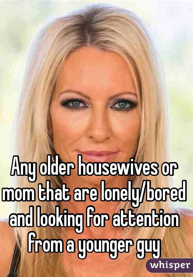 Any older housewives or mom that are lonely/bored and looking for attention from a younger guy